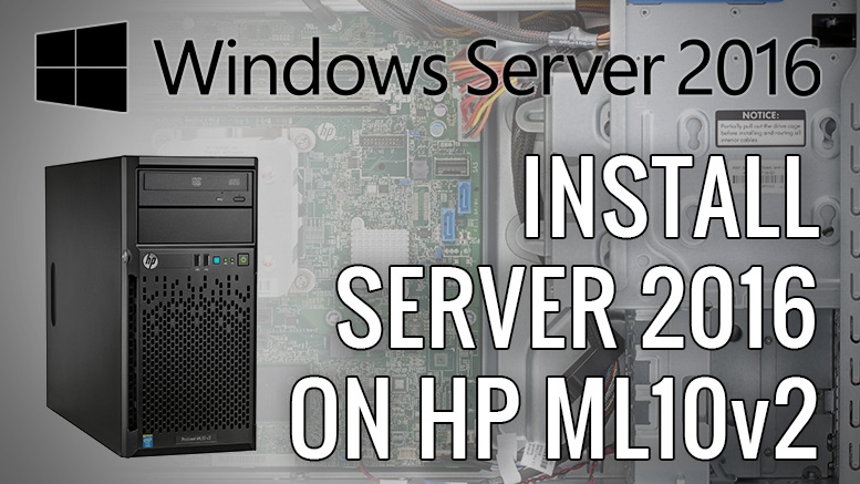 Installing Server 2016 on a HP ML10 v2 - Gary Danton's Blog